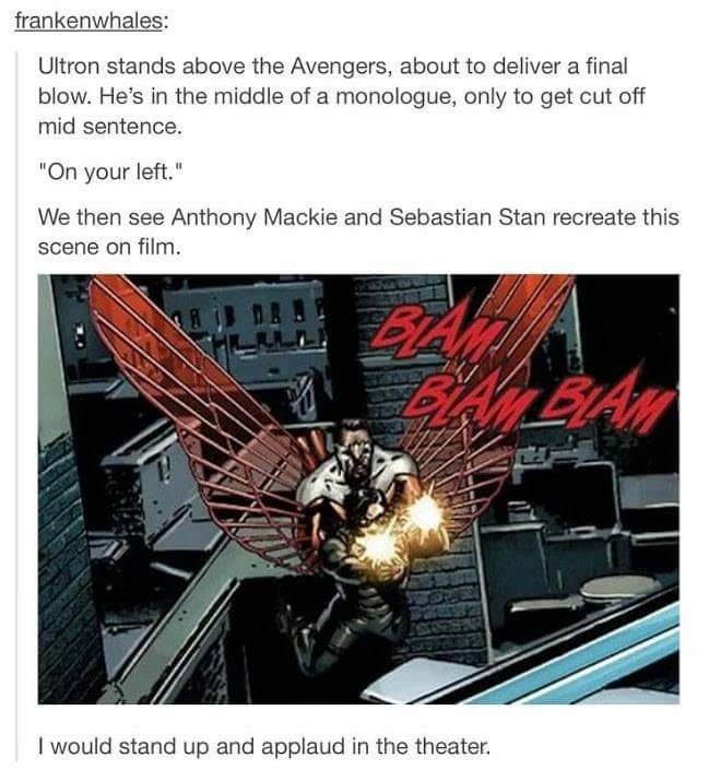 """Fictional character - frankenwhales: Ultron stands above the Avengers, about to deliver a final blow. He's in the middle of a monologue, only to get cut off mid sentence. """"On your left."""" We then see Anthony Mackie and Sebastian Stan recreate this scene on film. BLAMBIAN I would stand up and applaud in the theater."""