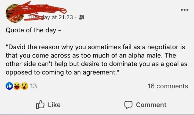"""Text - Thesday at 21:23 · Quote of the day - """"David the reason why you sometimes fail as a negotiator is that you come across as too much of an alpha male. The other side can't help but desire to dominate you as a goal as opposed to coming to an agreement."""" 13 16 comments O Like Comment"""