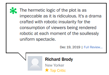 Text - The hermetic logic of the plot is as impeccable as it is ridiculous. It's a drama crafted with robotic insularity for the consumption of viewers being rendered robotic at each moment of the soullessly uniform spectacle. Dec 19, 2019 | Full Review. Richard Brody New Yorker * Top Critic