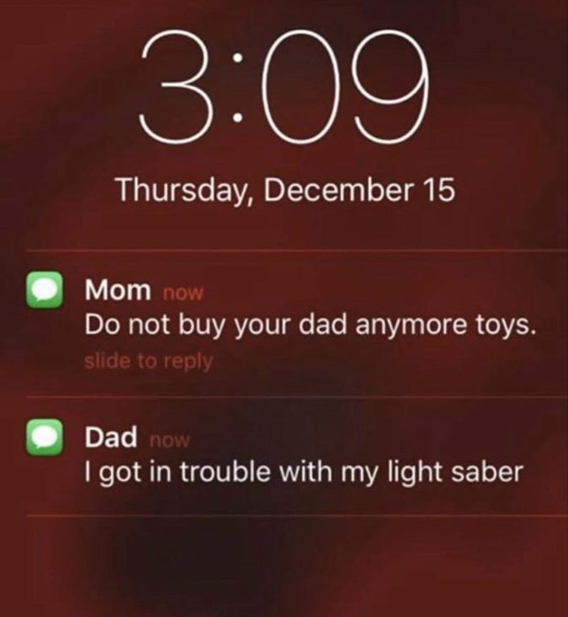 Text - 3:09 Thursday, December 15 Mom now Do not buy your dad anymore toys. slide to reply Dad now I got in trouble with my light saber