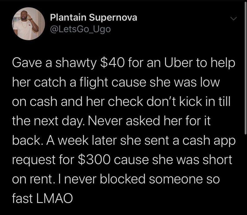 Text - Plantain Supernova @LetsGo_Ugo Gave a shawty $40 for an Uber to help her catch a flight cause she was low on cash and her check don't kick in till the next day. Never asked her for it back. A week later she sent a cash app request for $300 cause she was short on rent. I never blocked someone so fast LMAO
