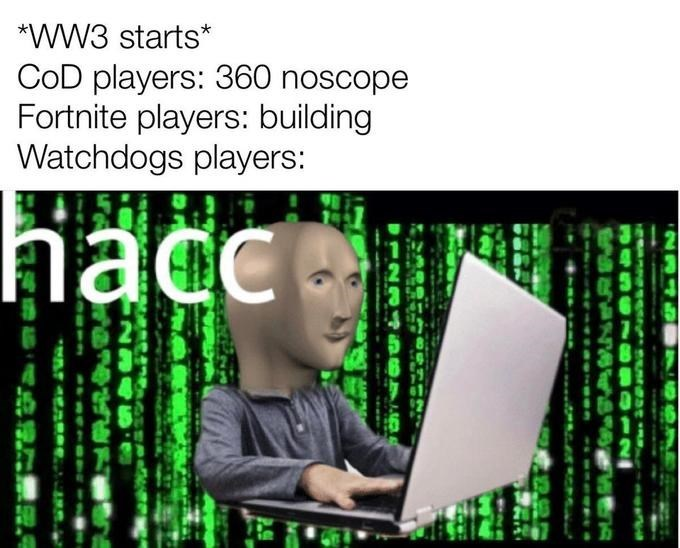 Software engineering - *WW3 starts* COD players: 360 noscope Fortnite players: building Watchdogs players: hacc 234D