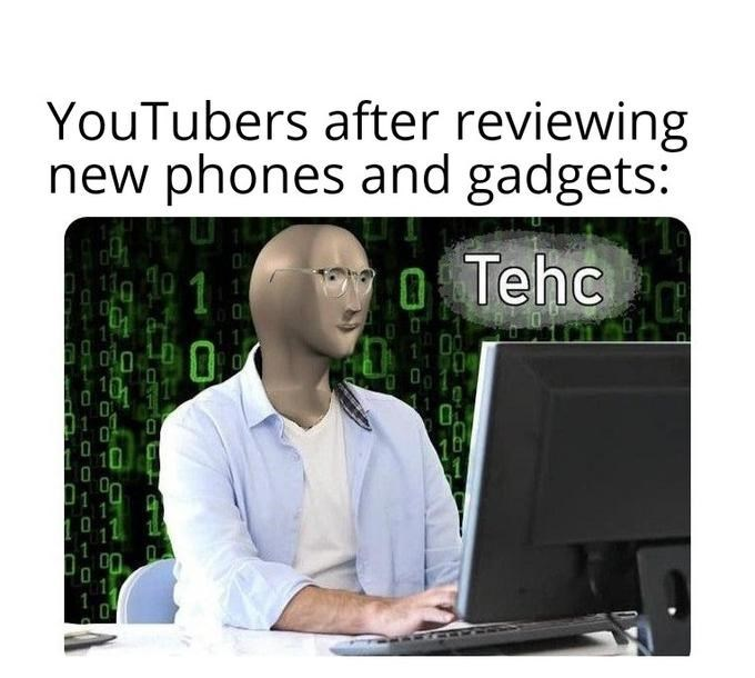 Output device - YouTubers after reviewing new phones and gadgets: O Tehc 1 11 101 10
