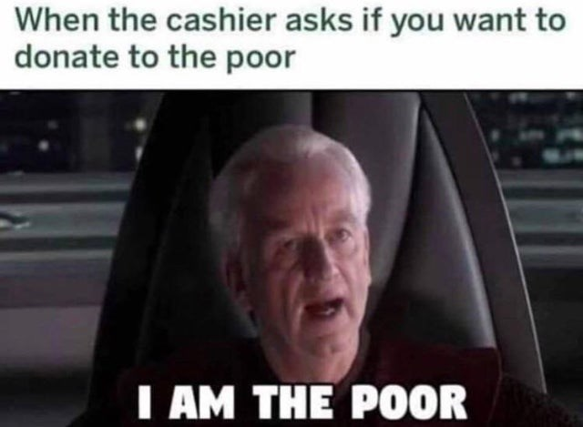 Funny meme about when the cashier asks if you want to donate to the poor, but you are the poor. star wars palpatine i am the senate
