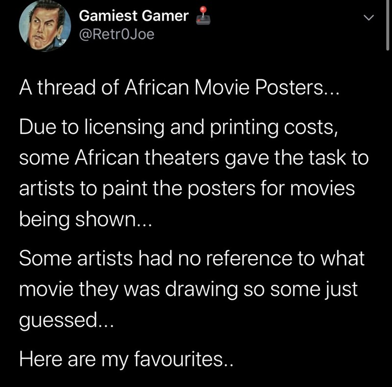 Text - Gamiest Gamer @Retr0Joe A thread of African Movie Posters... Due to licensing and printing costs, some African theaters gave the task to artists to paint the posters for movies being shown.. Some artists had no reference to what movie they was drawing so some just guessed... Here are my favourites..