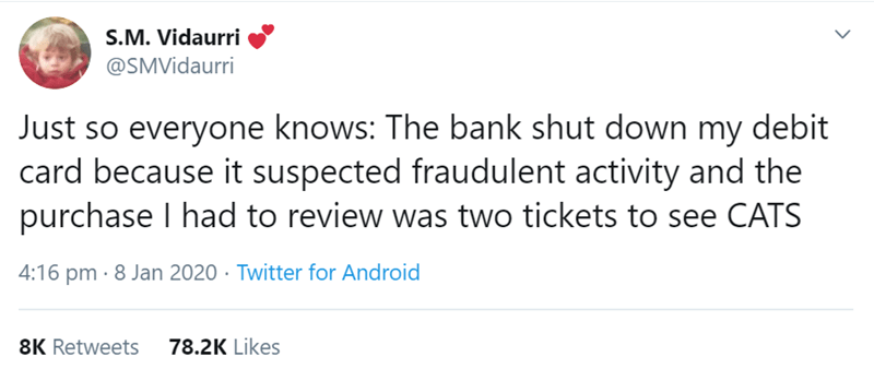 Text - S.M. Vidaurri @SMVidaurri Just so everyone knows: The bank shut down my debit card because it suspected fraudulent activity and the purchase I had to review was two tickets to see CATS 4:16 pm · 8 Jan 2020 · Twitter for Android 8K Retweets 78.2K Likes