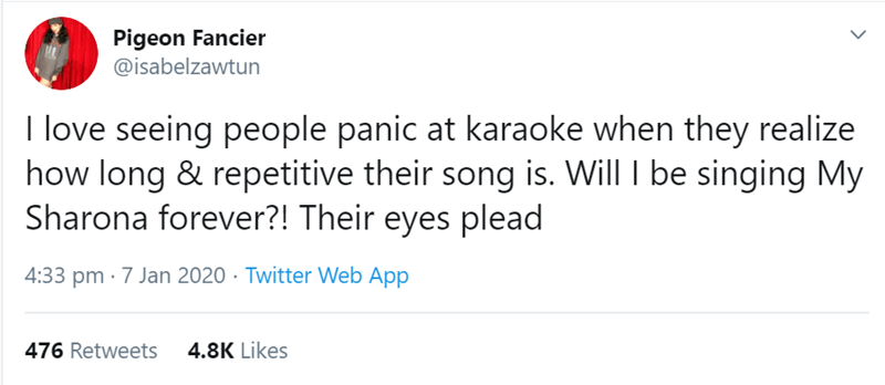 Text - Pigeon Fancier @isabelzawtun I love seeing people panic at karaoke when they realize how long & repetitive their song is. Will I be singing My Sharona forever?! Their eyes plead 4:33 pm · 7 Jan 2020 · Twitter Web App 4.8K Likes 476 Retweets
