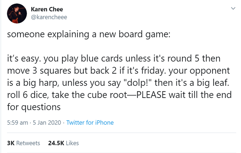 "Text - Karen Chee @karencheee someone explaining a new board game: it's easy. you play blue cards unless it's round 5 then move 3 squares but back 2 if it's friday. your opponent is a big harp, unless you say ""dolp!"" then it's a big leaf. roll 6 dice, take the cube root-PLEASE wait till the end for questions 5:59 am · 5 Jan 2020 · Twitter for iPhone 24.5K Likes 3K Retweets"