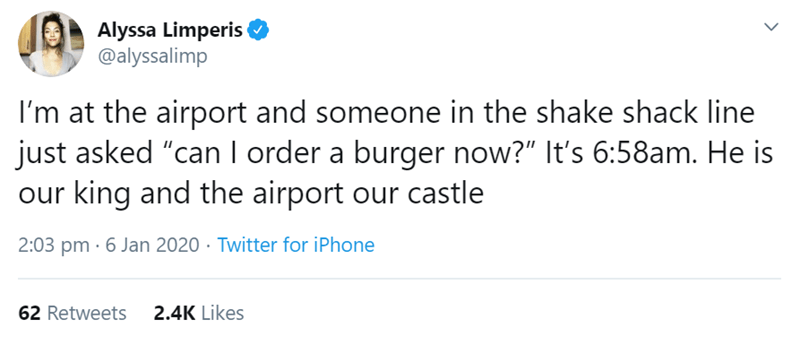 "Text - Alyssa Limperis @alyssalimp I'm at the airport and someone in the shake shack line just asked ""can I order a burger now?"" It's 6:58am. He is our king and the airport our castle 2:03 pm · 6 Jan 2020 · Twitter for iPhone 2.4K Likes 62 Retweets"