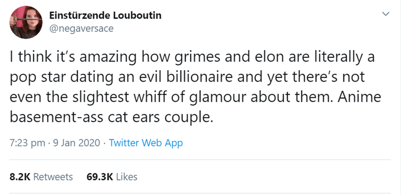 Text - Einstürzende Louboutin @negaversace I think it's amazing how grimes and elon are literally a pop star dating an evil billionaire and yet there's not even the slightest whiff of glamour about them. Anime basement-ass cat ears couple. 7:23 pm · 9 Jan 2020 · Twitter Web App 8.2K Retweets 69.3K Likes