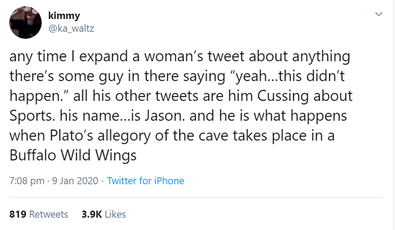 "Text - kimmy @ka_waltz any time I expand a woman's tweet about anything there's some guy in there saying ""yeah..this didn't happen."" all his other tweets are him Cussing about Sports. his name...is Jason. and he is what happens when Plato's allegory of the cave takes place in a Buffalo Wild Wings 7:08 pm · 9 Jan 2020 · Twitter for iPhone 819 Retweets 3.9K Likes"