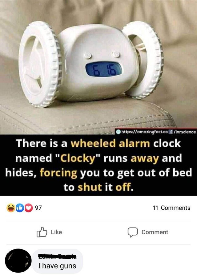 """Product - 6 16 https://amazingfact.co f /inrscience There is a wheeled alarm clock named """"Clocky"""" runs away and hides, forcing you to get out of bed to shut it off. 97 11 Comments 75 Like Comment I have guns"""