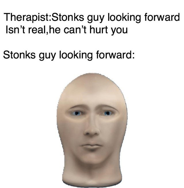 Face - Therapist:Stonks guy looking forward Isn't real,he can't hurt you Stonks guy looking forward: