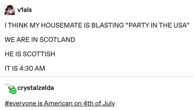"""Text - vlals I THINK MY HOUSEMATE IS BLASTING """"PARTY IN THE USA"""" WE ARE IN SCOTLAND HE IS SCOTTISH IT IS 4:30 AM crystalzelda #everyone is American on 4th of July"""