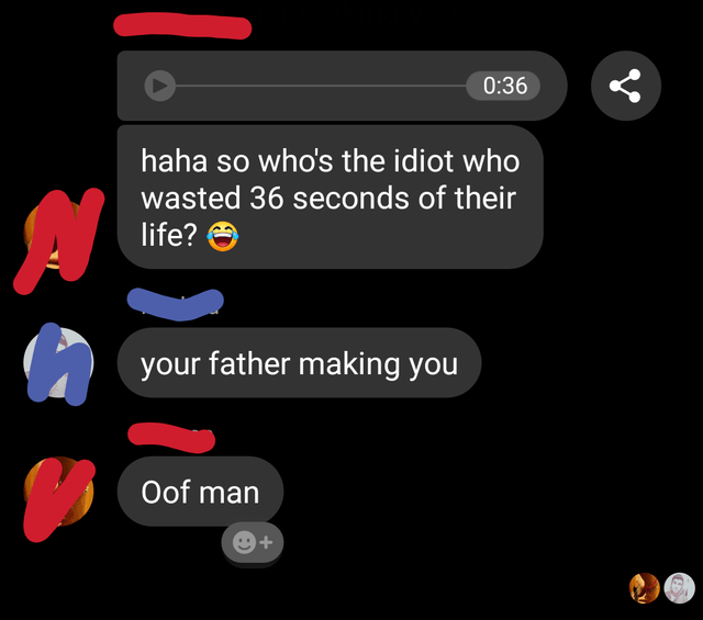 Text - 0:36 haha so who's the idiot who wasted 36 seconds of their life? your father making you Oof man