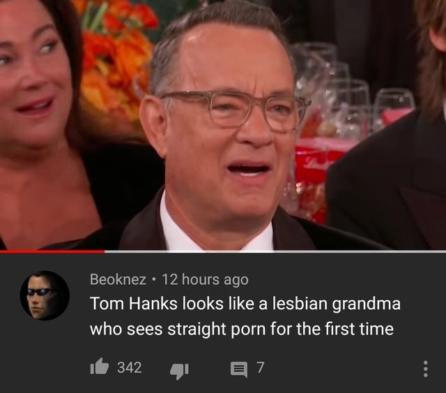 Facial expression - Lindt Beoknez • 12 hours ago Tom Hanks looks like a lesbian grandma who sees straight porn for the first time 342