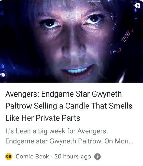 Face - Avengers: Endgame Star Gwyneth Paltrow Selling a Candle That Smells Like Her Private Parts It's been a big week for Avengers: Endgame star Gwyneth Paltrow. On Mon... CB Comic Book - 20 hours ago