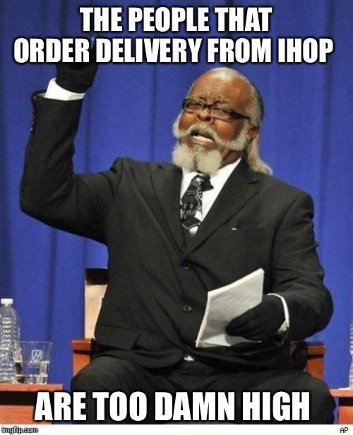 Internet meme - THE PEOPLE THAT ORDER DELIVERY FROM IHOP ARE TOO DAMN HIGH imgflip.com AP