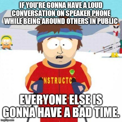 Cartoon - IFYOU'RE GONNA HAVE A LOUD CONVERSATION ON SPEAKER PHONE WHILE BEING AROUND OTHERS IN PUBLIC NSTRUCTC EVERYONE ELSE IS GONNA HAVE A BAD TIME. Imgilpcom