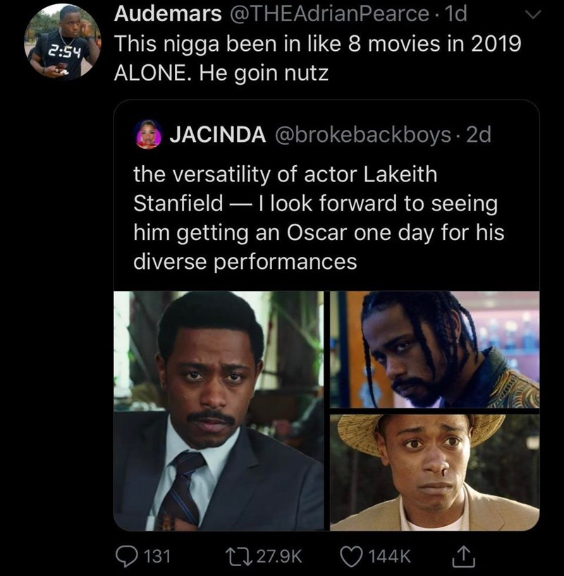 Text - Audemars @THEAdrianPearce · 1d This nigga been in like 8 movies in 2019 ALONE. He goin nutz 2:54 JACINDA @brokebackboys · 2d the versatility of actor Lakeith Stanfield – I look forward to seeing him getting an Oscar one day for his diverse performances 27 27.9K 144K 131
