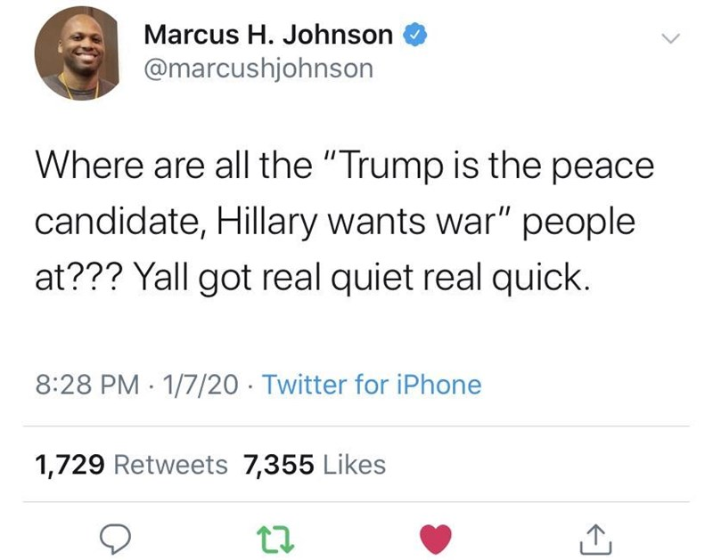 """Text - Marcus H. Johnson @marcushjohnson Where are all the """"Trump is the peace candidate, Hillary wants war"""" people at??? Yall got real quiet real quick. 8:28 PM 1/7/20 - Twitter for iPhone 1,729 Retweets 7,355 Likes"""