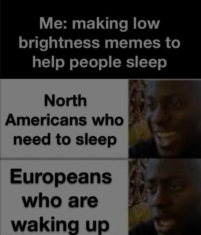 Text - Me: making low brightness memes to help people sleep North Americans who need to sleep Europeans who are waking up
