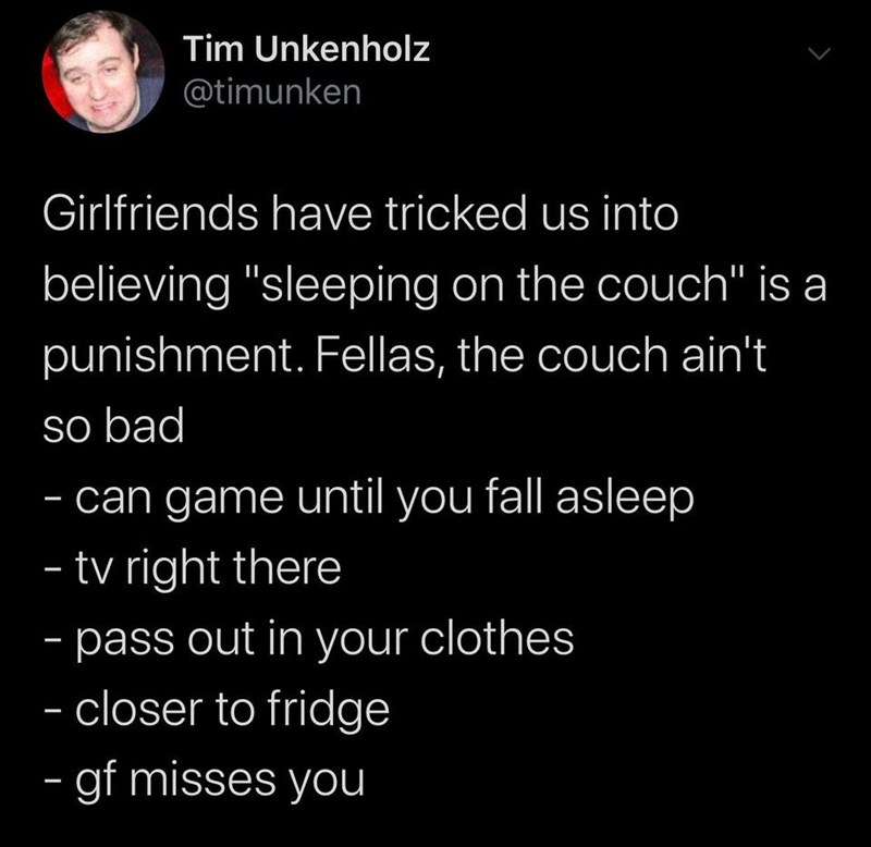 """Text - Tim Unkenholz @timunken Girlfriends have tricked us into believing """"sleeping on the couch"""" is a punishment. Fellas, the couch ain't so bad - can game until you fall asleep - tv right there - pass out in your clothes - closer to fridge - gf misses you"""
