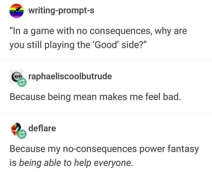 "Text - writing-prompt-s ""In a game with no consequences, why are you still playing the 'Good' side?"" raphaeliscoolbutrude Because being mean makes me feel bad. deflare Because my no-consequences power fantasy is being able to help everyone."