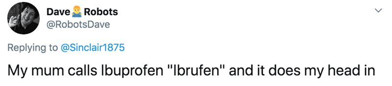 """Text - Robots Dave @RobotsDave Replying to @Sinclair1875 My mum calls Ibuprofen """"Ibrufen"""" and it does my head in"""
