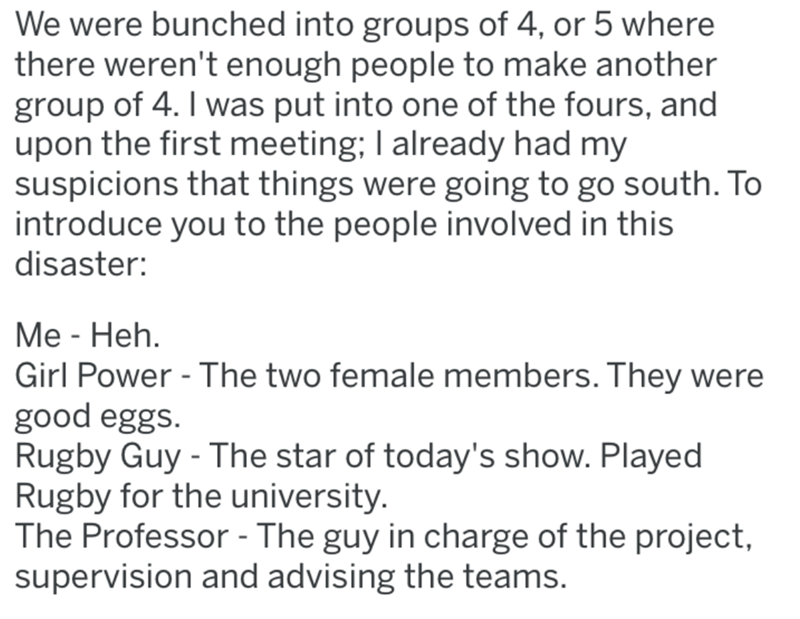 Text - We were bunched into groups of 4, or 5 where there weren't enough people to make another group of 4. I was put into one of the fours, and upon the first meeting; I already had my suspicions that things were going to go south. To introduce you to the people involved in this disaster: Me - Heh. Girl Power - The two female members. They were good eggs. Rugby Guy - The star of today's show. Played Rugby for the university. The Professor - The guy in charge of the project, supervision and advi