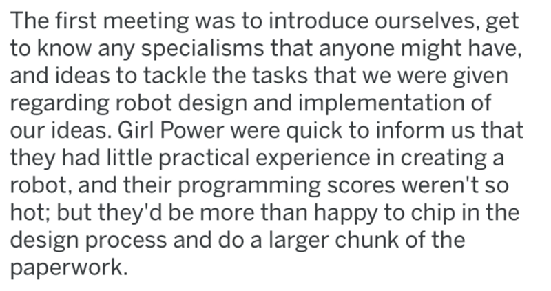 Text - The first meeting was to introduce ourselves, get to know any specialisms that anyone might have, and ideas to tackle the tasks that we were given regarding robot design and implementation of our ideas. Girl Power were quick to inform us that they had little practical experience in creating a robot, and their programming scores weren't so hot; but they'd be more than happy to chip in the design process and do a larger chunk of the paperwork.