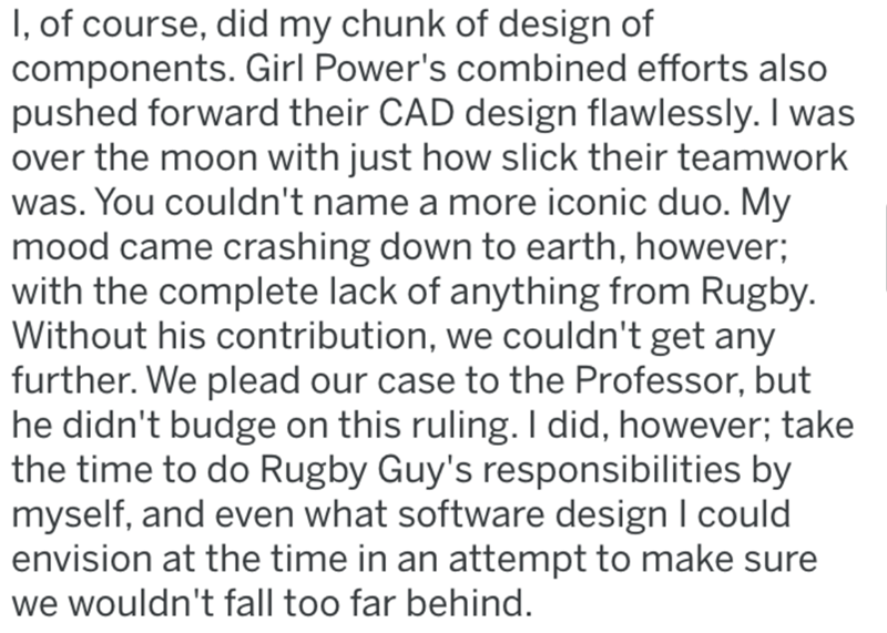 Text - I, of course, did my chunk of design of components. Girl Power's combined efforts also pushed forward their CAD design flawlessly. I was over the moon with just how slick their teamwork was. You couldn't name a more iconic duo. My mood came crashing down to earth, however; with the complete lack of anything from Rugby. Without his contribution, we couldn't get any further. We plead our case to the Professor, but he didn't budge on this ruling. I did, however; take the time to do Rugby Guy