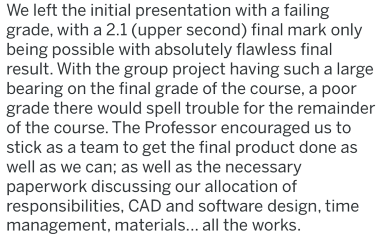 Text - We left the initial presentation with a failing grade, with a 2.1 (upper second) final mark only being possible with absolutely flawless final result. With the group project having such a large bearing on the final grade of the course, a poor grade there would spell trouble for the remainder of the course. The Professor encouraged us to stick as a team to get the final product done as well as we can; as well as the necessary paperwork discussing our allocation of responsibilities, CAD and