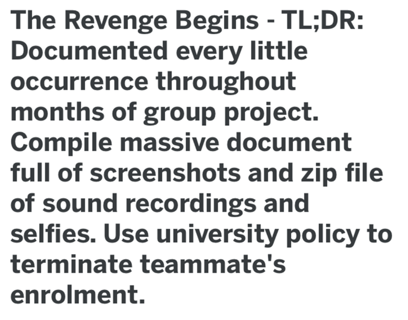 Text - The Revenge Begins - TL;DR: Documented every little occurrence throughout months of group project. Compile massive document full of screenshots and zip file of sound recordings and selfies. Use university policy to terminate teammate's enrolment.