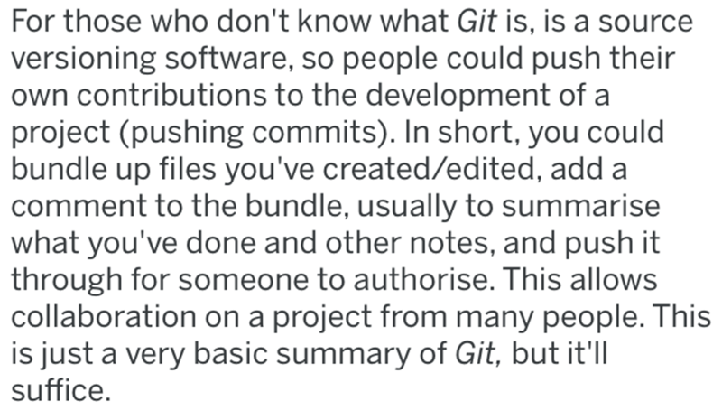 Text - For those who don't know what Git is, is a source versioning software, so people could push their own contributions to the development of a project (pushing commits). In short, you could bundle up files you've created/edited, add a comment to the bundle, usually to summarise what you've done and other notes, and push it through for someone to authorise. This allows collaboration on a project from many people. This is just a very basic summary of Git, but it'll suffice.