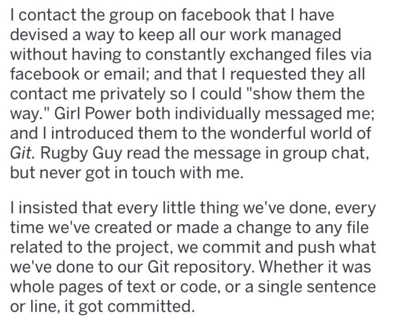 """Text - I contact the group on facebook that I have devised a way to keep all our work managed without having to constantly exchanged files via facebook or email; and that I requested they all contact me privately so I could """"show them the way."""" Girl Power both individually messaged me; and I introduced them to the wonderful world of Git. Rugby Guy read the message in group chat, but never got in touch with me. Tinsisted that every little thing we've done, every time we've created or made a chang"""