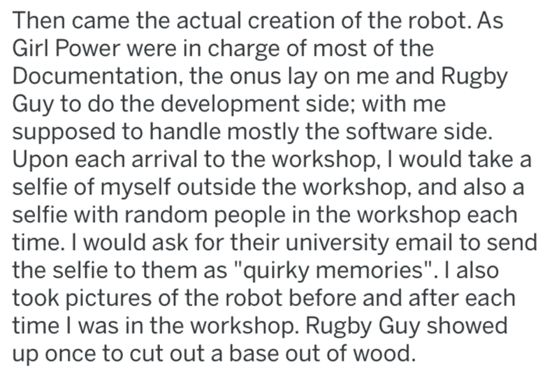 """Text - Then came the actual creation of the robot. As Girl Power were in charge of most of the Documentation, the onus lay on me and Rugby Guy to do the development side; with me supposed to handle mostly the software side. Upon each arrival to the workshop, I would take a selfie of myself outside the workshop, and also a selfie with random people in the workshop each time. I would ask for their university email to send the selfie to them as """"quirky memories"""". I also took pictures of the robot b"""