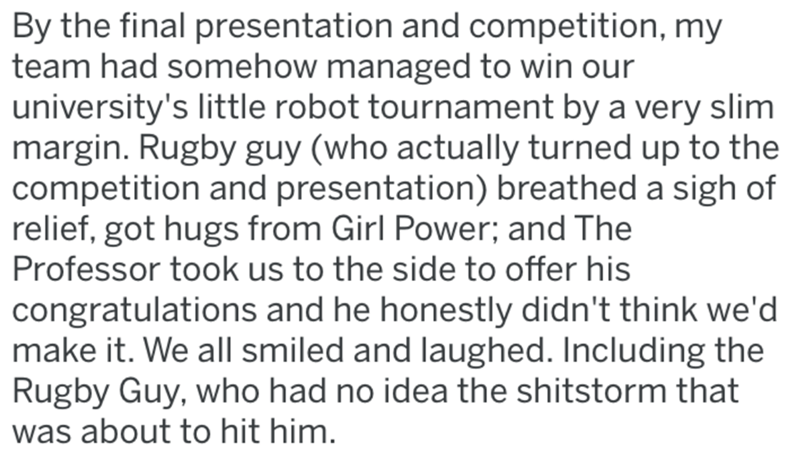 Text - By the final presentation and competition, my team had somehow managed to win our university's little robot tournament by a very slim margin. Rugby guy (who actually turned up to the competition and presentation) breathed a sigh of relief, got hugs from Girl Power; and The Professor took us to the side to offer his congratulations and he honestly didn't think we'd make it. We all smiled and laughed. Including the Rugby Guy, who had no idea the shitstorm that was about to hit him.