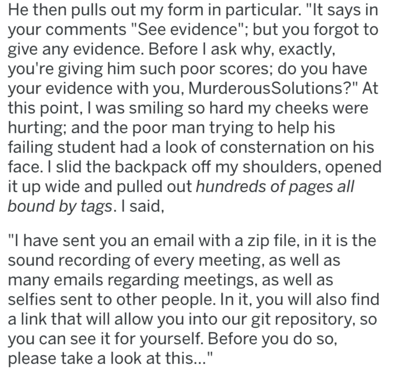 """Text - He then pulls out my form in particular. """"It says in your comments """"See evidence""""; but you forgot to give any evidence. Before I ask why, exactly, you're giving him such poor scores; do you have your evidence with you, MurderousSolutions?"""" At this point, I was smiling so hard my cheeks were hurting; and the poor man trying to help his failing student had a look of consternation on his face. I slid the backpack off my shoulders, opened it up wide and pulled out hundreds of pages all bound"""