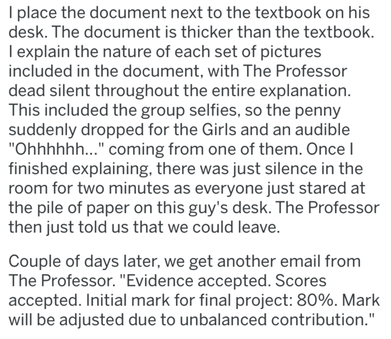 """Text - I place the document next to the textbook on his desk. The document is thicker than the textbook. I explain the nature of each set of pictures included in the document, with The Professor dead silent throughout the entire explanation. This included the group selfies, so the penny suddenly dropped for the Girls and an audible """"Ohhhhhh..."""" coming from one of them. Once I finished explaining, there was just silence in the room for two minutes as everyone just stared at the pile of paper on t"""