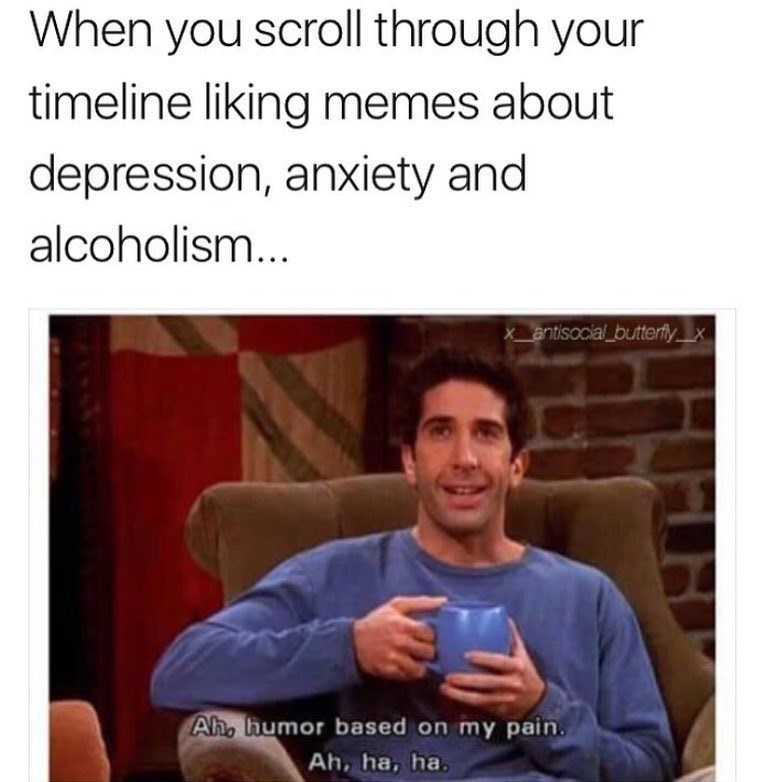 Text - When you scroll through your timeline liking memes about depression, anxiety and alcoholism... X_antisocial_butterflyx Ah, humor based on my pain. Ah, ha, ha.