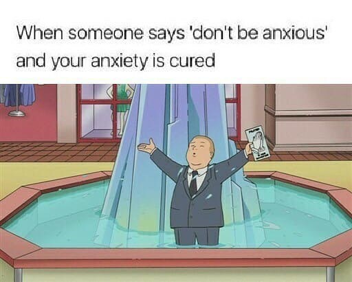 Cartoon - When someone says 'don't be anxious' and your anxiety is cured