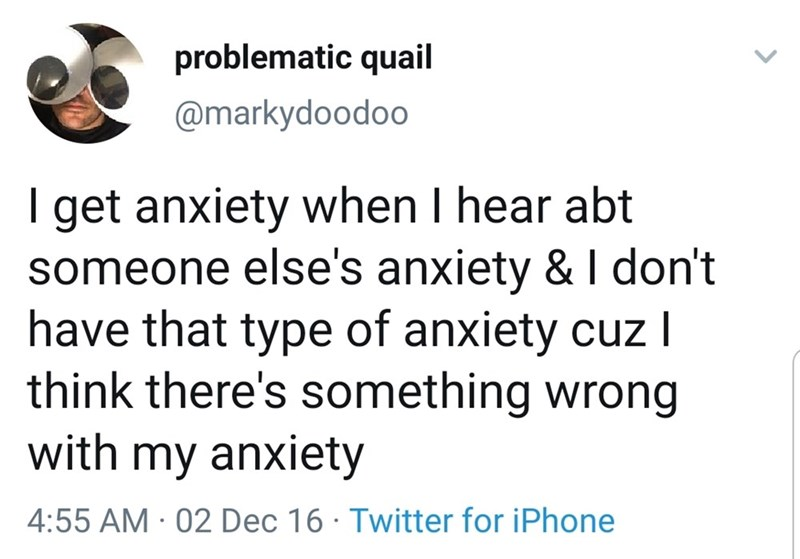 Text - problematic quail @markydoodoo I get anxiety when I hear abt someone else's anxiety & I don't have that type of anxiety cuz I think there's something wrong with my anxiety 4:55 AM · 02 Dec 16 · Twitter for iPhone