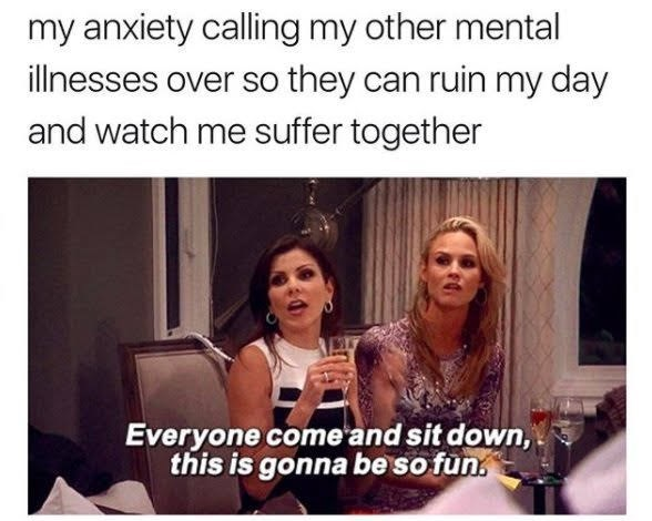 Facial expression - my anxiety calling my other mental illnesses over so they can ruin my day and watch me suffer together Everyone come and sit down, this is gonna be so fun.