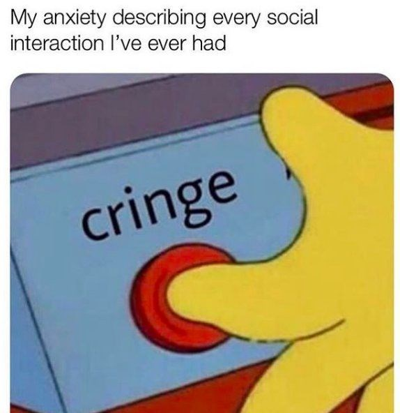 Text - My anxiety describing every social interaction l've ever had cringe