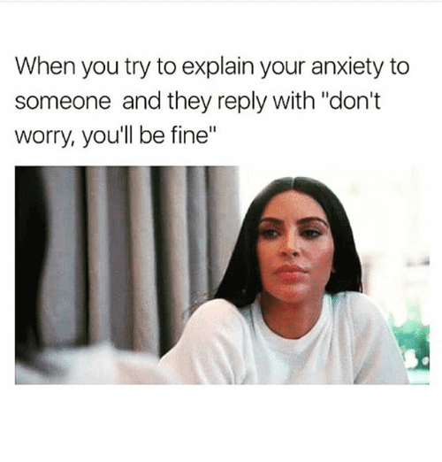 """Text - When you try to explain your anxiety to someone and they reply with """"don't worry, you'll be fine"""""""