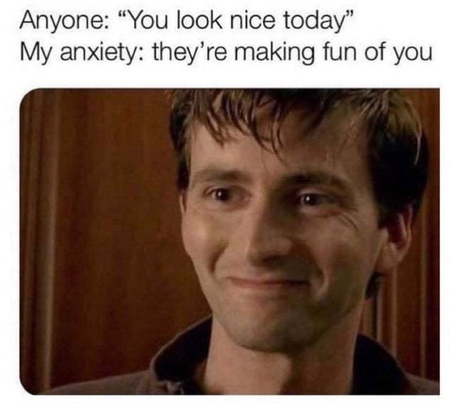 """Face - Anyone: """"You look nice today"""" My anxiety: they're making fun of you"""