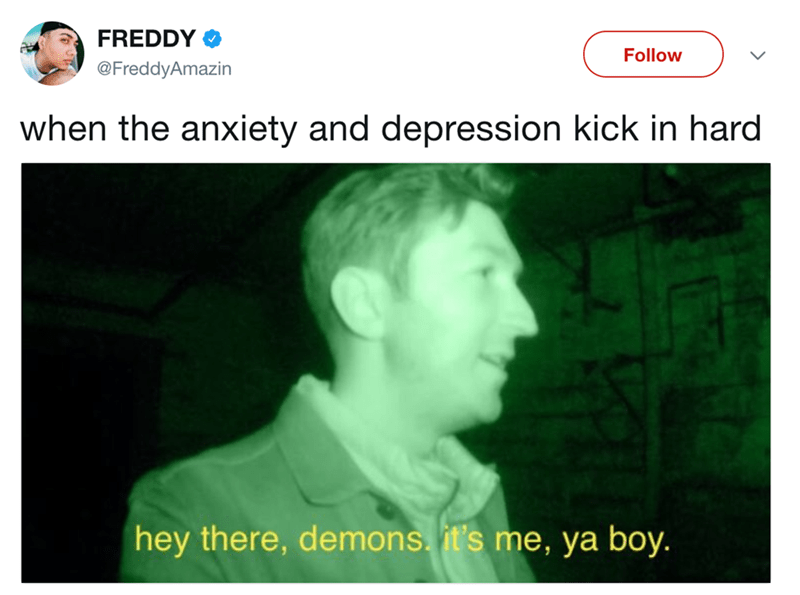 Text - FREDDY Follow @FreddyAmazin when the anxiety and depression kick in hard hey there, demons. it's me, ya boy.