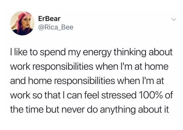 Text - ErBear @Rica_Bee I like to spend my energy thinking about work responsibilities when I'm at home and home responsibilities when I'm at work so that I can feel stressed 100% of the time but never do anything about it
