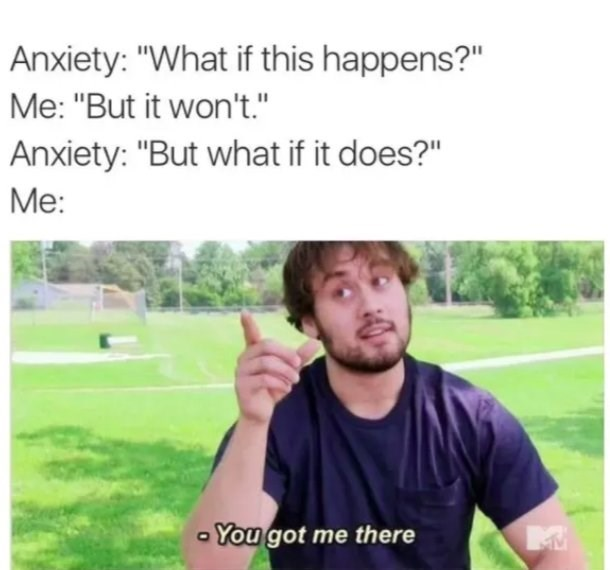 """Text - Anxiety: """"What if this happens?"""" Me: """"But it won't."""" Anxiety: """"But what if it does?"""" Me: - You got me there"""